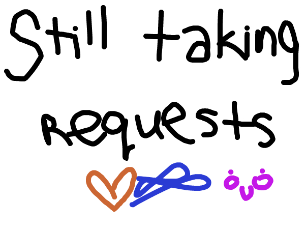 Still taking Requests!!