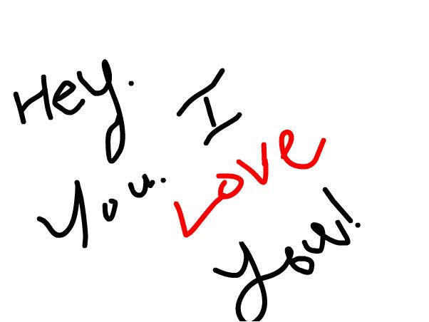 Hey. You. I love you.