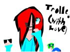 Trolled with Love XD (WITH MY COUSINININ :D)