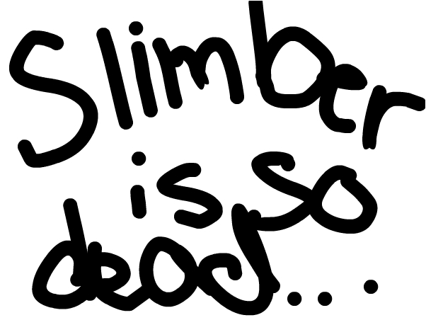 Slimber is so dead... ~Star