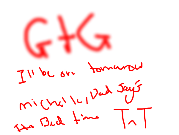 gtg,ill be on tomarow michelle,dad says bed time