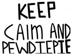 Keep calm and Pewdiepie :3