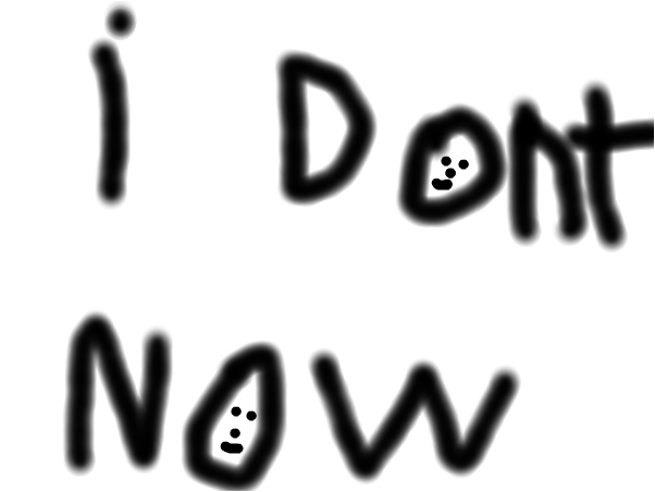 i dont now
