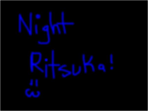 night ritusuka! ;3 -hope u get beter soon -Destiny