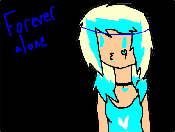 Forever alone. o 3 o