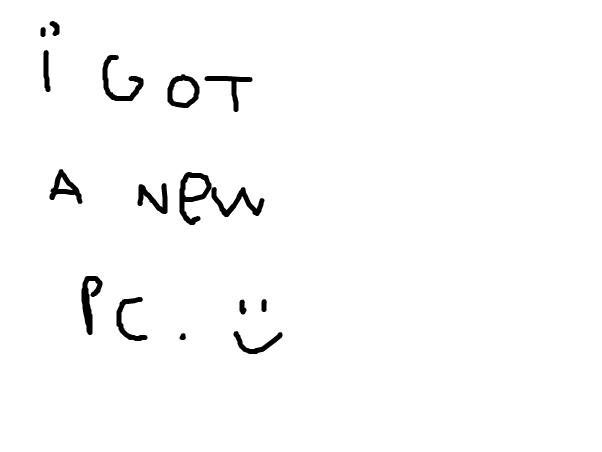 i got a new PC ....