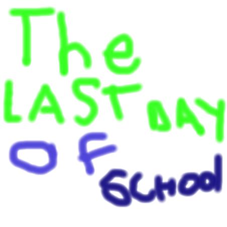 LAST DAY OF SCHOOL!!!!!!!!!!!!!!!