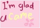 glad u came